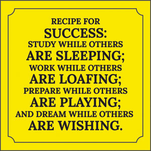 Recipe for success: Study while others are sleeping; Work while others are loafing; Prepare while others are playing; And dream while others are wishing